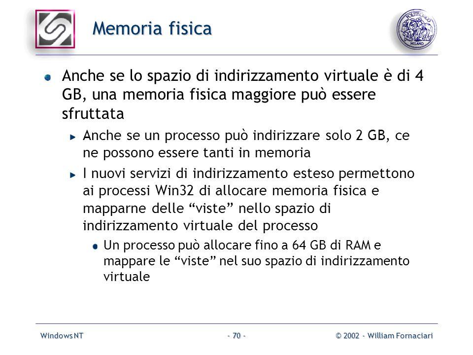 Windows NT© 2002 - William Fornaciari- 70 - Memoria fisica Anche se lo spazio di indirizzamento virtuale è di 4 GB, una memoria fisica maggiore può essere sfruttata Anche se un processo può indirizzare solo 2 GB, ce ne possono essere tanti in memoria I nuovi servizi di indirizzamento esteso permettono ai processi Win32 di allocare memoria fisica e mapparne delle viste nello spazio di indirizzamento virtuale del processo Un processo può allocare fino a 64 GB di RAM e mappare le viste nel suo spazio di indirizzamento virtuale