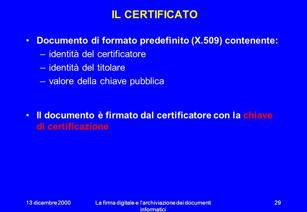13 dicembre 2000La firma digitale e l archiviazione dei documenti informatici 28 IL CERTIFICATORE Identifica il soggetto proprietario di una coppia di chiavi di sottoscrizione.