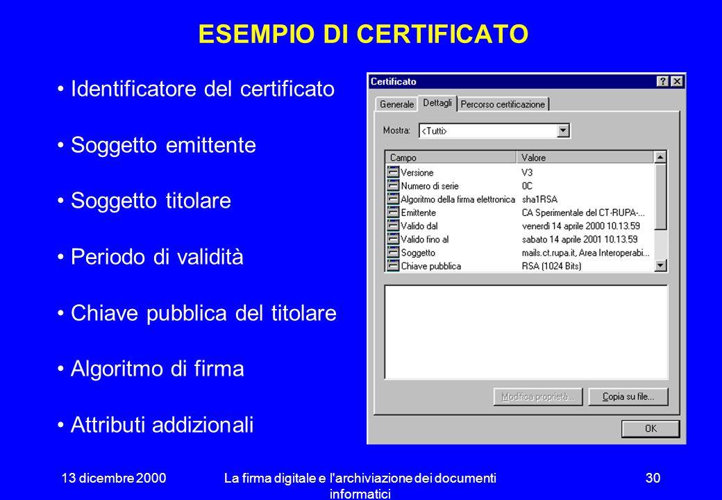 13 dicembre 2000La firma digitale e l archiviazione dei documenti informatici 29 IL CERTIFICATO Documento di formato predefinito (X.509) contenente: –identità del certificatore –identità del titolare –valore della chiave pubblica Il documento è firmato dal certificatore con la chiave di certificazione