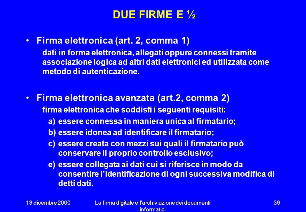 13 dicembre 2000La firma digitale e l archiviazione dei documenti informatici 38 LA DIRETTIVA EUROPEA 1999/ 93/ CE Fornisce un quadro normativo di riferimento unico per tutti i Paesi dellUnione.