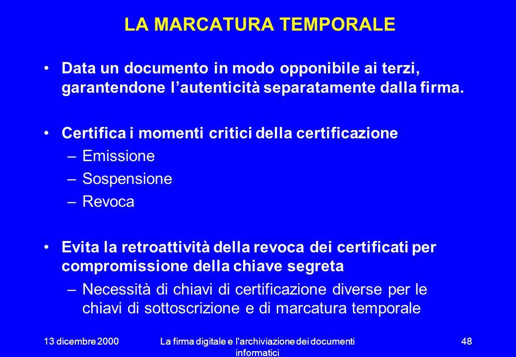 13 dicembre 2000La firma digitale e l archiviazione dei documenti informatici 47 MARCA TEMPORALE ALGORITMO DI CODIFICA IMPRONTA DOCUMENTO MARCA TEMPORALE CHIAVE PRIVATA DATA E ORA