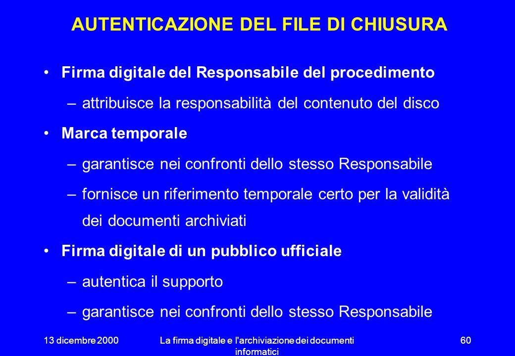13 dicembre 2000La firma digitale e l archiviazione dei documenti informatici 59 FILE DI CHIUSURA Dati di identificazione del supporto principale e della copia di sicurezza –codice identificativo, produttore, fornitore, dichiarazione di conformità, etc.