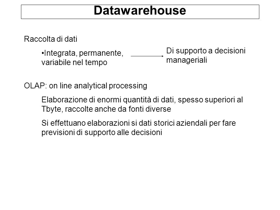 Datawarehouse Raccolta di dati Integrata, permanente, variabile nel tempo Di supporto a decisioni manageriali OLAP: on line analytical processing Elab