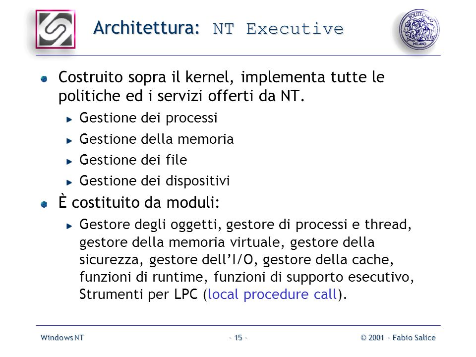 Windows NT© 2001 - Fabio Salice- 15 - Architettura: NT Executive Costruito sopra il kernel, implementa tutte le politiche ed i servizi offerti da NT.