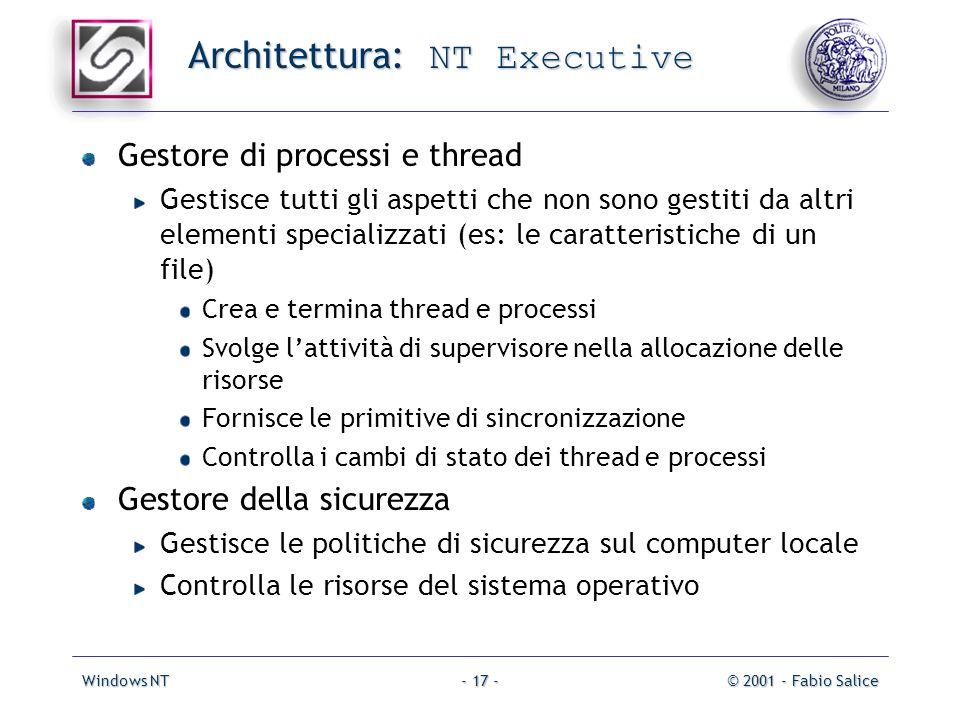 Windows NT© 2001 - Fabio Salice- 17 - Architettura: NT Executive Gestore di processi e thread Gestisce tutti gli aspetti che non sono gestiti da altri