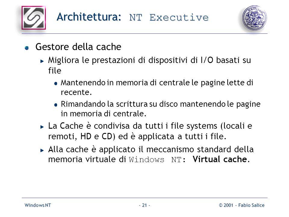 Windows NT© 2001 - Fabio Salice- 21 - Architettura: NT Executive Gestore della cache Migliora le prestazioni di dispositivi di I/O basati su file Mantenendo in memoria di centrale le pagine lette di recente.