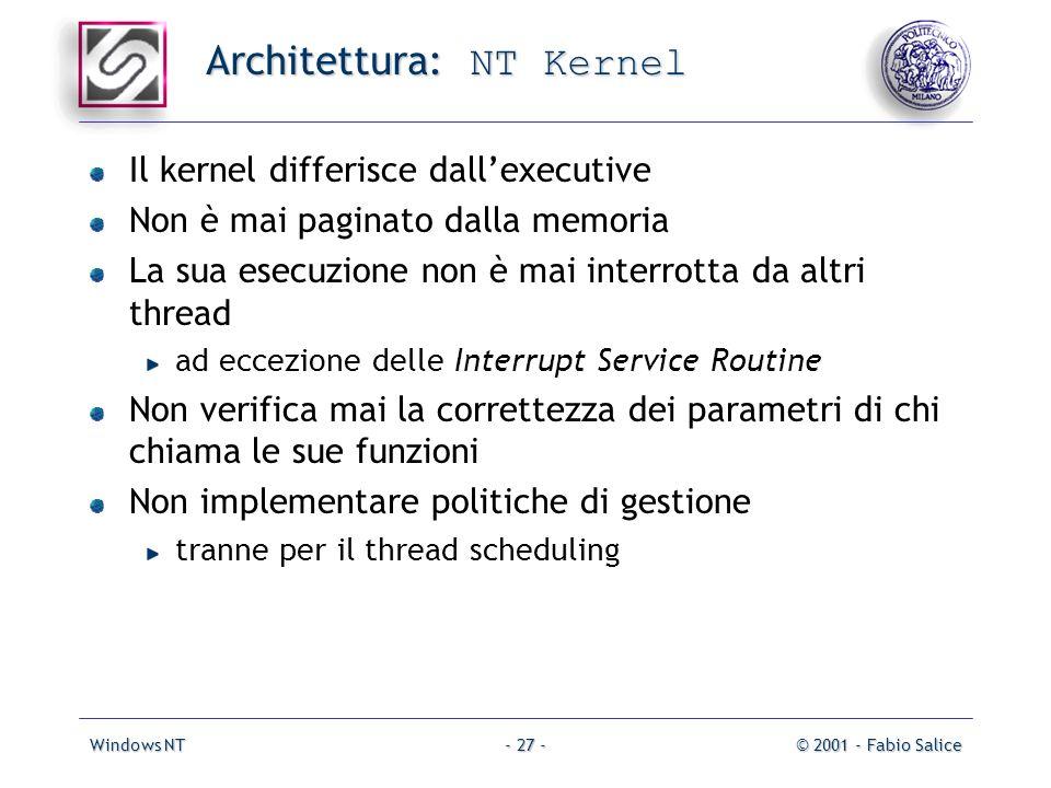 Windows NT© 2001 - Fabio Salice- 27 - Architettura: NT Kernel Il kernel differisce dallexecutive Non è mai paginato dalla memoria La sua esecuzione no