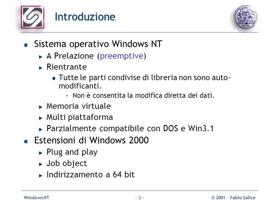 Windows NT© 2001 - Fabio Salice- 3 - Introduzione Sistema operativo Windows NT A Prelazione (preemptive) Rientrante Tutte le parti condivise di libreria non sono auto- modificanti.