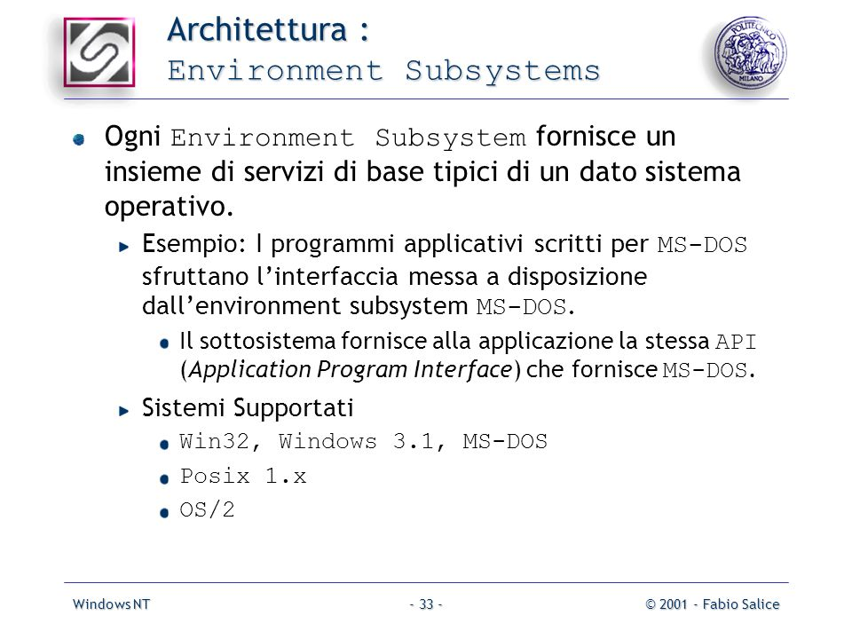 Windows NT© 2001 - Fabio Salice- 33 - Architettura : Environment Subsystems Ogni Environment Subsystem fornisce un insieme di servizi di base tipici di un dato sistema operativo.