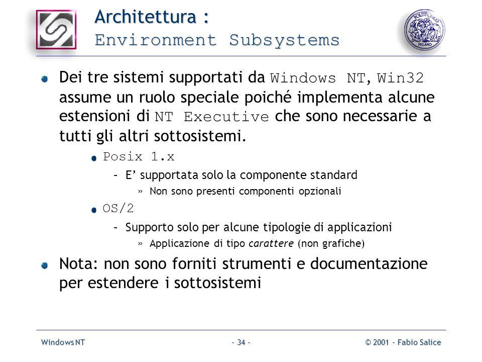 Windows NT© 2001 - Fabio Salice- 34 - Architettura : Environment Subsystems Dei tre sistemi supportati da Windows NT, Win32 assume un ruolo speciale poiché implementa alcune estensioni di NT Executive che sono necessarie a tutti gli altri sottosistemi.
