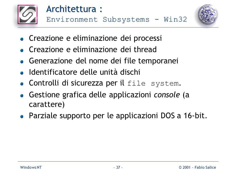 Windows NT© 2001 - Fabio Salice- 37 - Architettura : Environment Subsystems - Win32 Creazione e eliminazione dei processi Creazione e eliminazione dei thread Generazione del nome dei file temporanei Identificatore delle unità dischi Controlli di sicurezza per il file system.