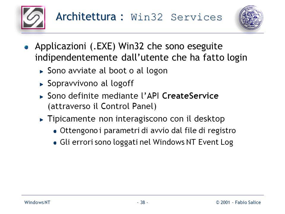 Windows NT© 2001 - Fabio Salice- 38 - Architettura : Win32 Services Applicazioni (.EXE) Win32 che sono eseguite indipendentemente dallutente che ha fatto login Sono avviate al boot o al logon Sopravvivono al logoff Sono definite mediante lAPI CreateService (attraverso il Control Panel) Tipicamente non interagiscono con il desktop Ottengono i parametri di avvio dal file di registro Gli errori sono loggati nel Windows NT Event Log