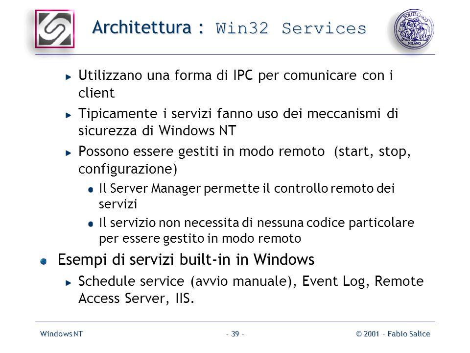 Windows NT© 2001 - Fabio Salice- 39 - Architettura : Win32 Services Utilizzano una forma di IPC per comunicare con i client Tipicamente i servizi fanno uso dei meccanismi di sicurezza di Windows NT Possono essere gestiti in modo remoto (start, stop, configurazione) Il Server Manager permette il controllo remoto dei servizi Il servizio non necessita di nessuna codice particolare per essere gestito in modo remoto Esempi di servizi built-in in Windows Schedule service (avvio manuale), Event Log, Remote Access Server, IIS.