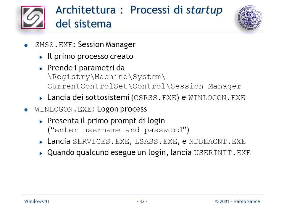 Windows NT© 2001 - Fabio Salice- 42 - Architettura : Processi di startup del sistema SMSS.EXE : Session Manager Il primo processo creato Prende i parametri da \Registry\Machine\System\ CurrentControlSet\Control\Session Manager Lancia dei sottosistemi ( CSRSS.EXE ) e WINLOGON.EXE WINLOGON.EXE : Logon process Presenta il primo prompt di login ( enter username and password ) Lancia SERVICES.EXE, LSASS.EXE, e NDDEAGNT.EXE Quando qualcuno esegue un login, lancia USERINIT.EXE