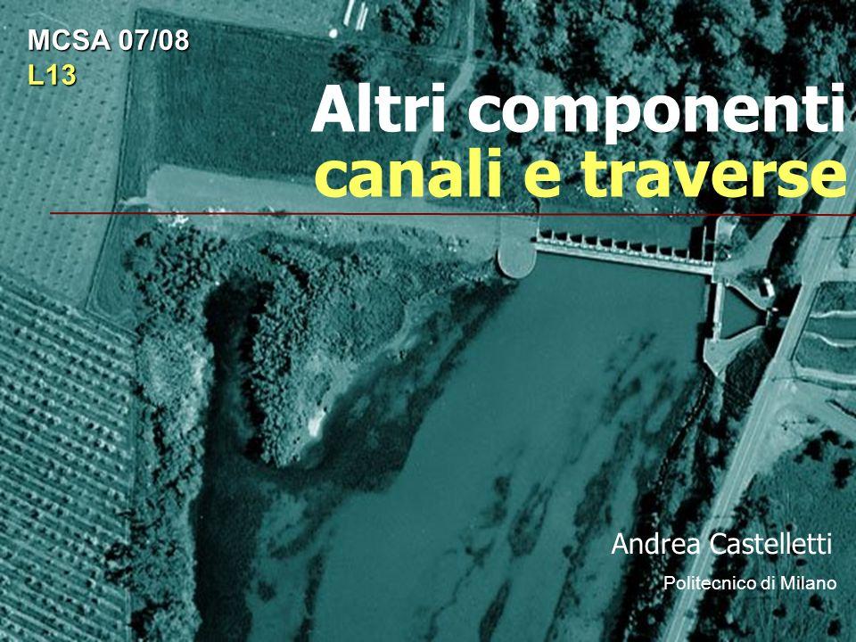 Altri componenti canali e traverse Andrea Castelletti Politecnico di Milano MCSA 07/08 L13