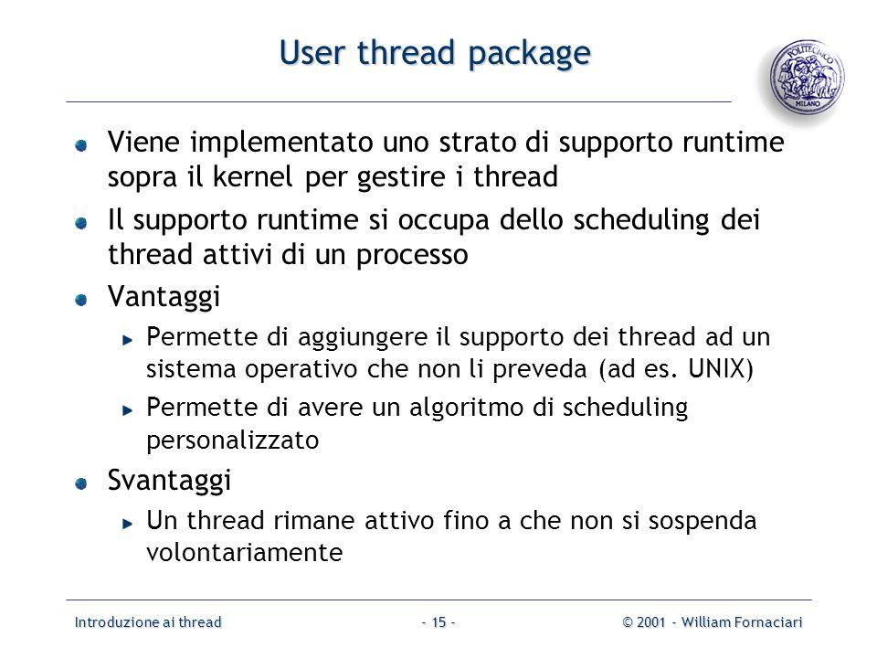 Introduzione ai thread© 2001 - William Fornaciari- 15 - User thread package Viene implementato uno strato di supporto runtime sopra il kernel per gest