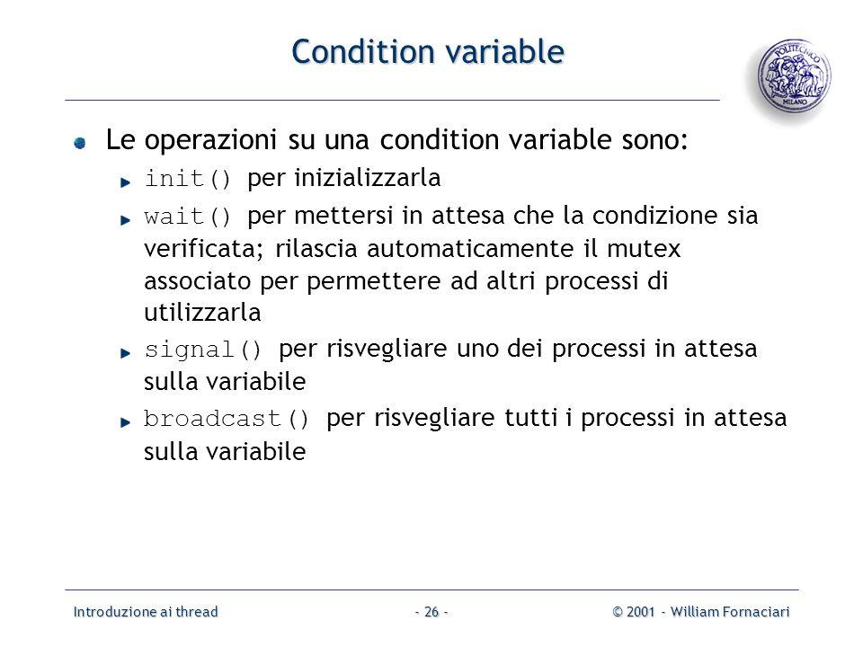 Introduzione ai thread© 2001 - William Fornaciari- 26 - Condition variable Le operazioni su una condition variable sono: init() per inizializzarla wai