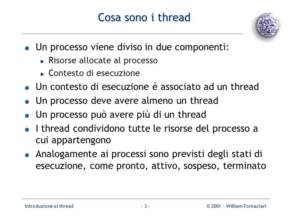 Introduzione ai thread© 2001 - William Fornaciari- 34 - Solaris 2 threads Esistono quattro concetti correlati ai thread Processi sono i normali processi UNIX Thread a livello utente (ULT) sono implementati con uno user thread package e forniscono linterfaccia per il parallelismo rivolta alle applicazioni Processi leggeri (LWP) sono una mappatura degli ULT in thread del kernel hanno una relazione uno a uno con i thread del kernel Thread del kernel sono le entità che possono essere schedulate e allocate su un processore del sistema