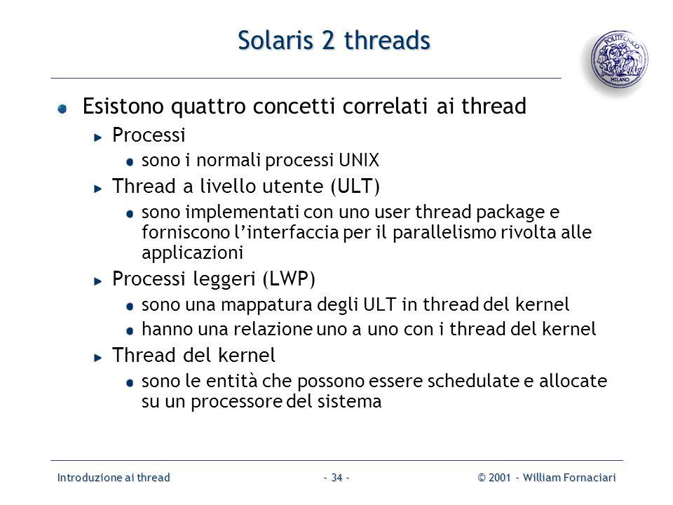 Introduzione ai thread© 2001 - William Fornaciari- 34 - Solaris 2 threads Esistono quattro concetti correlati ai thread Processi sono i normali proces