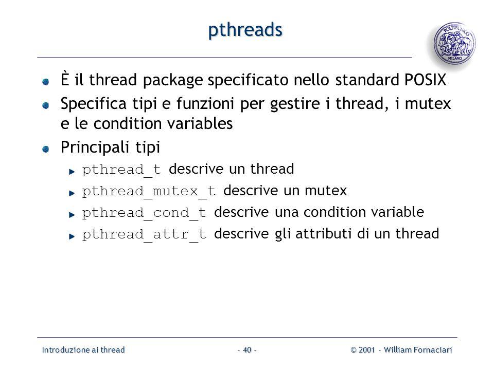 Introduzione ai thread© 2001 - William Fornaciari- 40 - pthreads È il thread package specificato nello standard POSIX Specifica tipi e funzioni per ge
