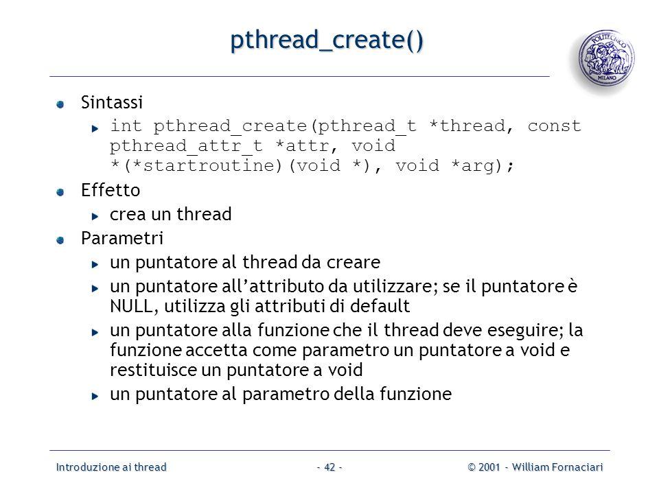 Introduzione ai thread© 2001 - William Fornaciari- 42 - pthread_create() Sintassi int pthread_create(pthread_t *thread, const pthread_attr_t *attr, vo