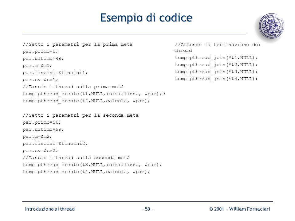 Introduzione ai thread© 2001 - William Fornaciari- 50 - Esempio di codice //Setto i parametri per la prima metà par.primo=0; par.ultimo=49; par.m=&m1;