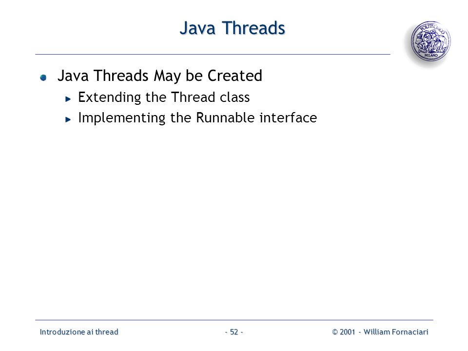 Introduzione ai thread© 2001 - William Fornaciari- 52 - Java Threads Java Threads May be Created Extending the Thread class Implementing the Runnable interface