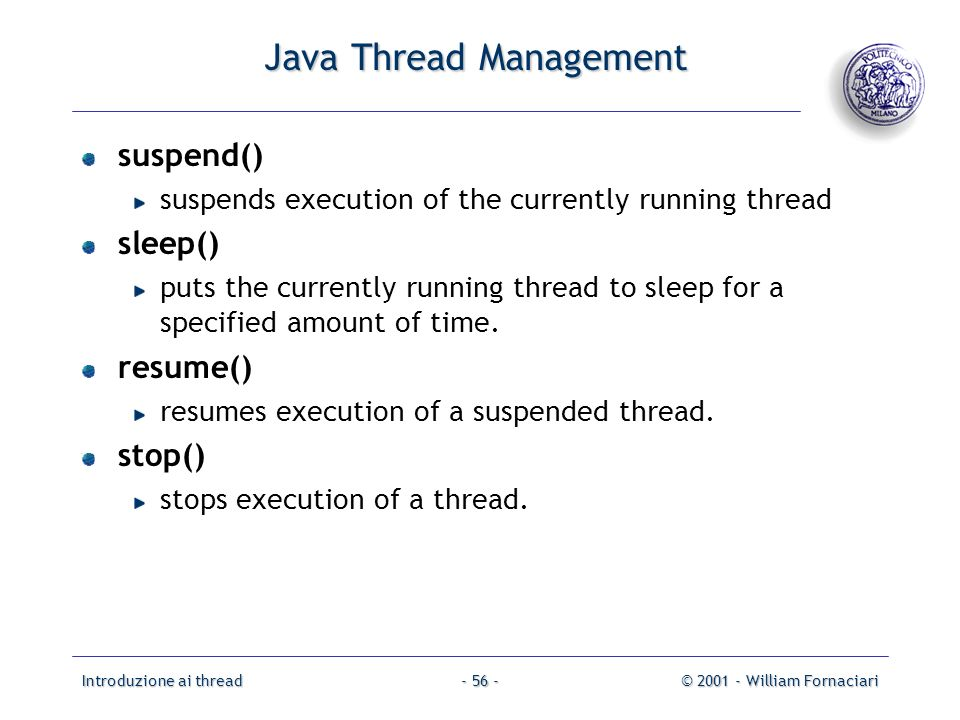 Introduzione ai thread© 2001 - William Fornaciari- 56 - Java Thread Management suspend() suspends execution of the currently running thread sleep() puts the currently running thread to sleep for a specified amount of time.