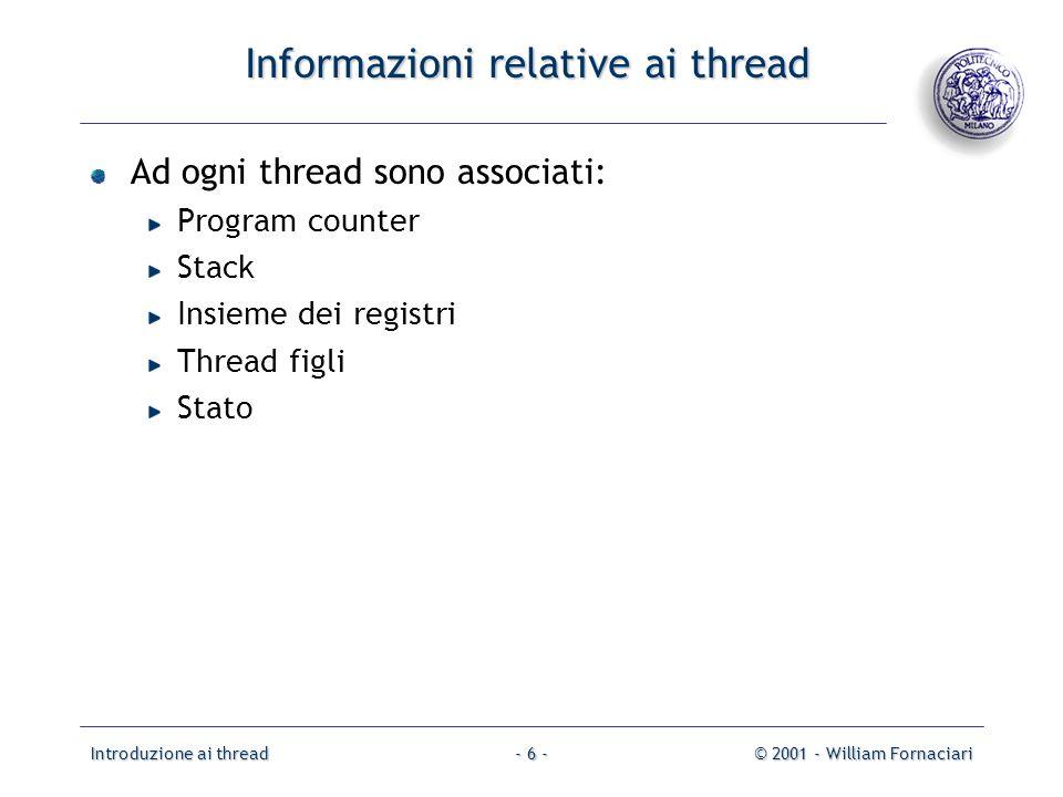 Introduzione ai thread© 2001 - William Fornaciari- 6 - Informazioni relative ai thread Ad ogni thread sono associati: Program counter Stack Insieme de