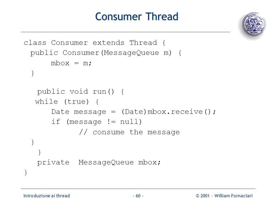 Introduzione ai thread© 2001 - William Fornaciari- 60 - Consumer Thread class Consumer extends Thread { public Consumer(MessageQueue m) { mbox = m; }
