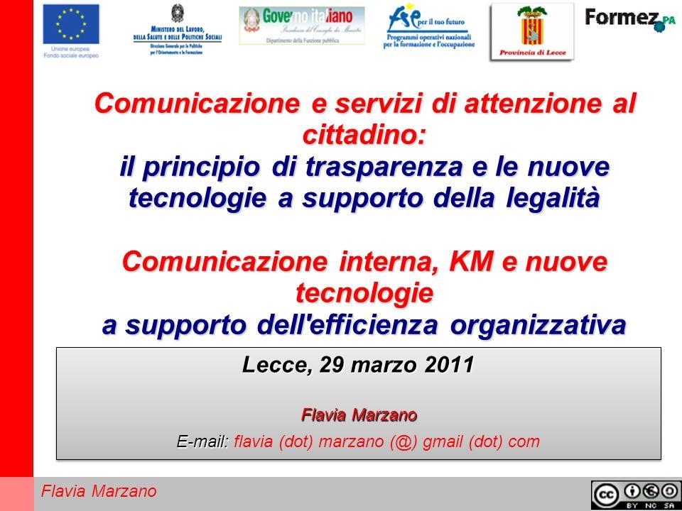 Flavia Marzano Comunicazione e servizi di attenzione al cittadino: il principio di trasparenza e le nuove tecnologie a supporto della legalità Comunicazione interna, KM e nuove tecnologie a supporto dell efficienza organizzativa Lecce, 29 marzo 2011 Flavia Marzano E-mail: E-mail: flavia (dot) marzano (@) gmail (dot) com Lecce, 29 marzo 2011 Flavia Marzano E-mail: E-mail: flavia (dot) marzano (@) gmail (dot) com