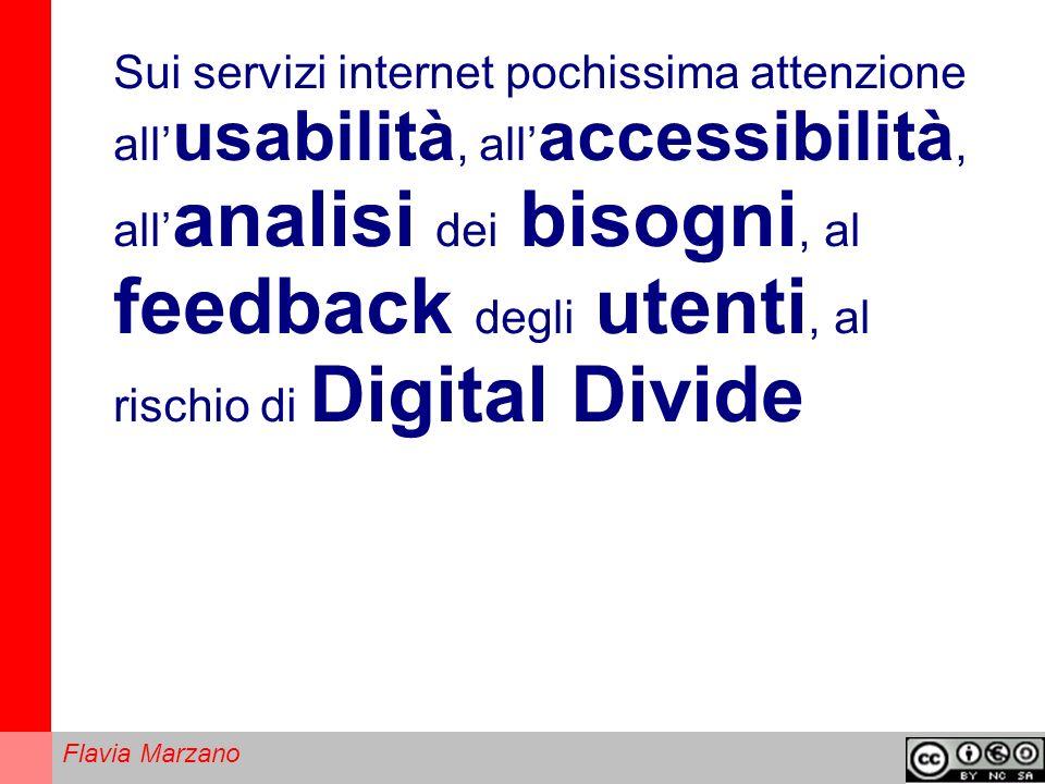 Flavia Marzano Sui servizi internet pochissima attenzione all usabilità, all accessibilità, all analisi dei bisogni, al feedback degli utenti, al rischio di Digital Divide