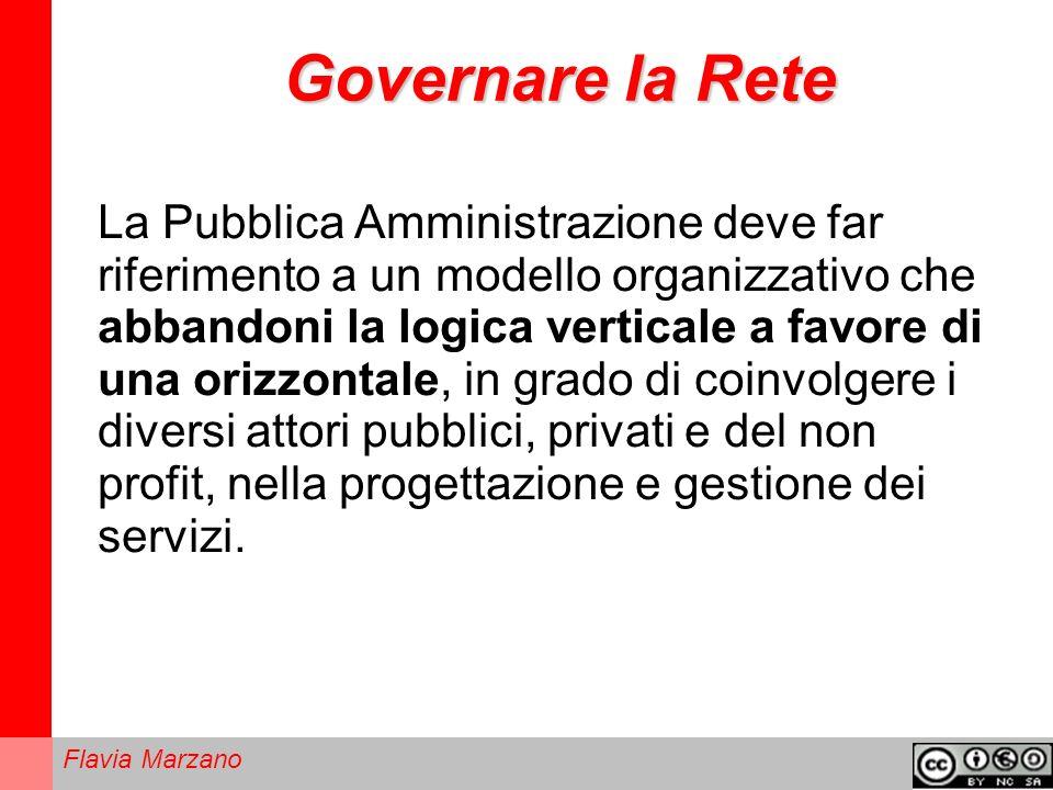 Flavia Marzano Governare la Rete La Pubblica Amministrazione deve far riferimento a un modello organizzativo che abbandoni la logica verticale a favore di una orizzontale, in grado di coinvolgere i diversi attori pubblici, privati e del non profit, nella progettazione e gestione dei servizi.
