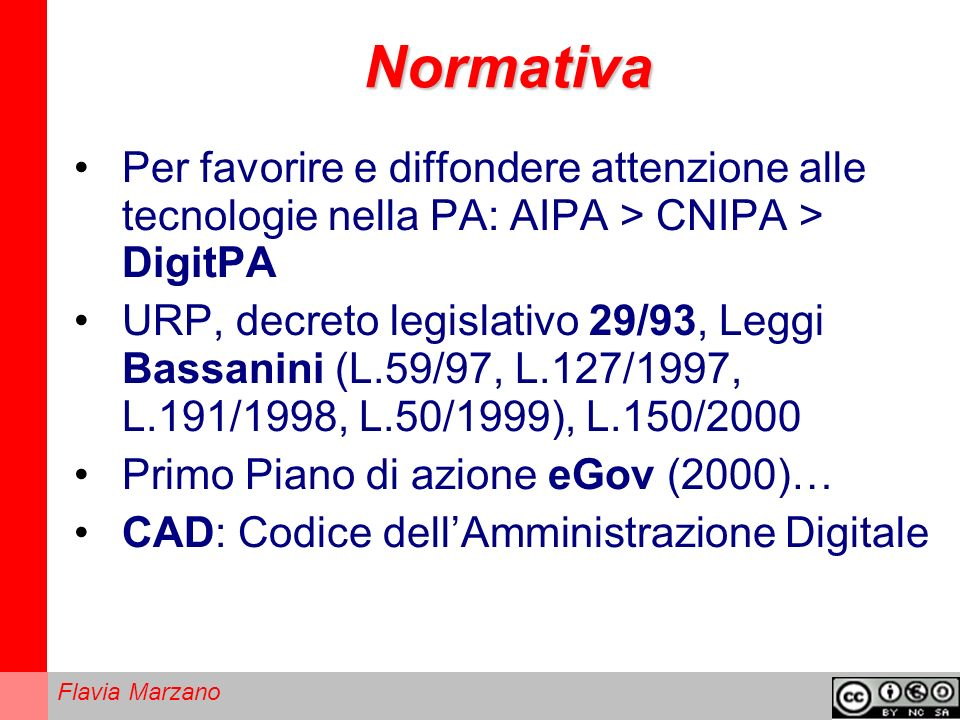 Flavia Marzano Normativa Per favorire e diffondere attenzione alle tecnologie nella PA: AIPA > CNIPA > DigitPA URP, decreto legislativo 29/93, Leggi Bassanini (L.59/97, L.127/1997, L.191/1998, L.50/1999), L.150/2000 Primo Piano di azione eGov (2000)… CAD: Codice dellAmministrazione Digitale