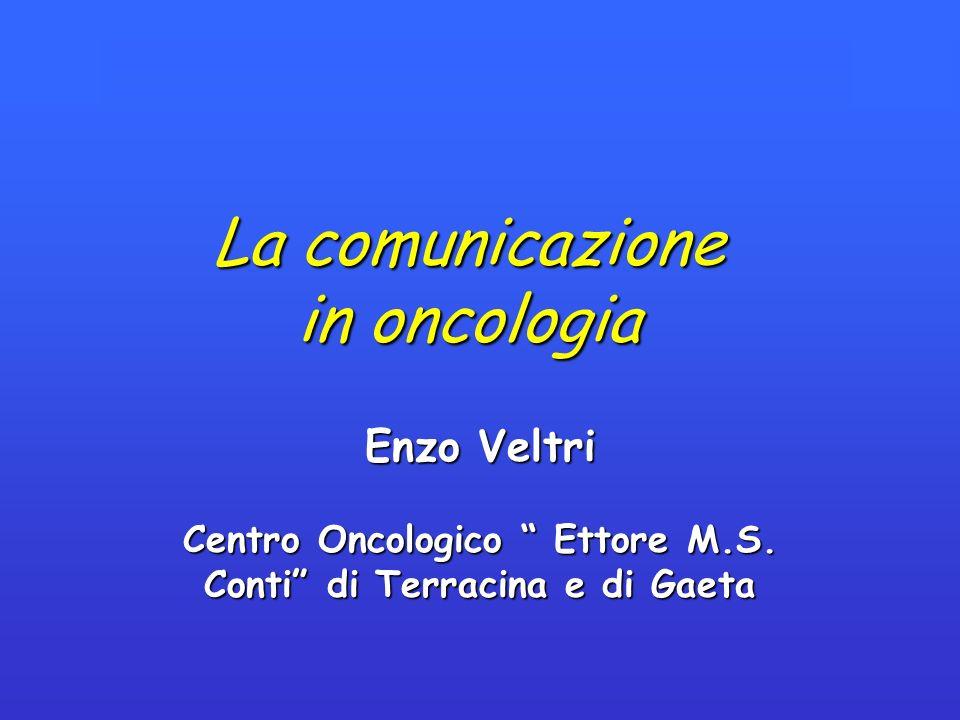 La comunicazione in oncologia Enzo Veltri Centro Oncologico Ettore M.S. Conti di Terracina e di Gaeta