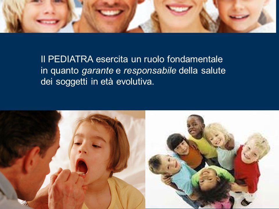 Il PEDIATRA esercita un ruolo fondamentale in quanto garante e responsabile della salute dei soggetti in età evolutiva.