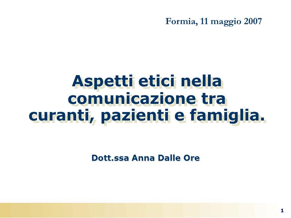 1 Aspetti etici nella comunicazione tra curanti, pazienti e famiglia. Dott.ssa Anna Dalle Ore Formia, 11 maggio 2007