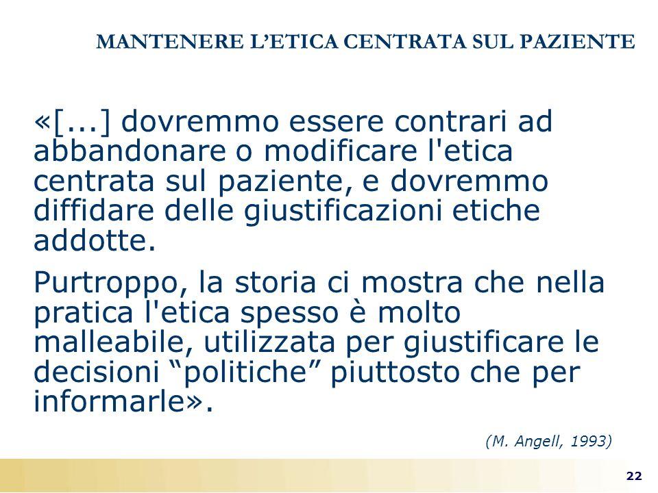 22 (M. Angell, 1993) MANTENERE LETICA CENTRATA SUL PAZIENTE «[...] dovremmo essere contrari ad abbandonare o modificare l'etica centrata sul paziente,