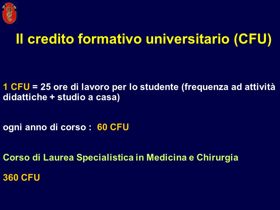 1 CFU = 25 ore di lavoro per lo studente (frequenza ad attività didattiche + studio a casa) ogni anno di corso : 60 CFU Corso di Laurea Specialistica
