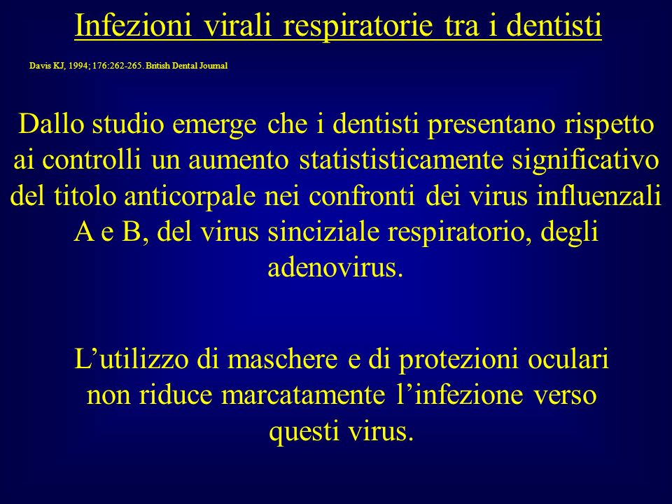 Infezioni virali respiratorie tra i dentisti Davis KJ, 1994; 176:262-265. British Dental Journal Dallo studio emerge che i dentisti presentano rispett