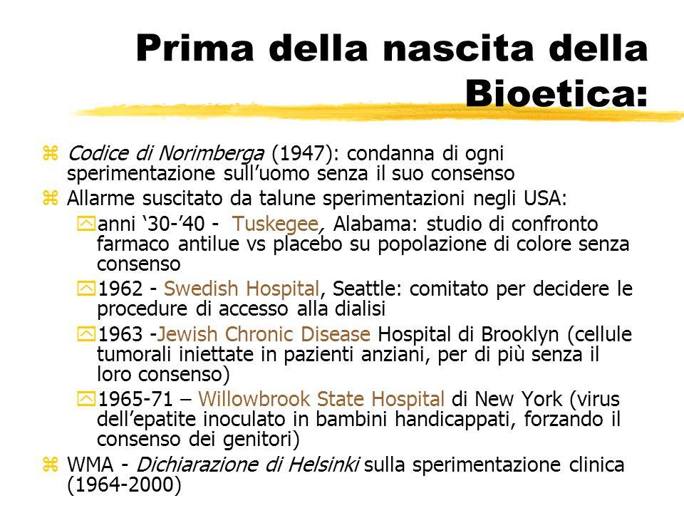 Prima della nascita della Bioetica: zCodice di Norimberga (1947): condanna di ogni sperimentazione sulluomo senza il suo consenso zAllarme suscitato da talune sperimentazioni negli USA: yanni 30-40 - Tuskegee, Alabama: studio di confronto farmaco antilue vs placebo su popolazione di colore senza consenso y1962 - Swedish Hospital, Seattle: comitato per decidere le procedure di accesso alla dialisi y1963 -Jewish Chronic Disease Hospital di Brooklyn (cellule tumorali iniettate in pazienti anziani, per di più senza il loro consenso) y1965-71 – Willowbrook State Hospital di New York (virus dellepatite inoculato in bambini handicappati, forzando il consenso dei genitori) zWMA - Dichiarazione di Helsinki sulla sperimentazione clinica (1964-2000)