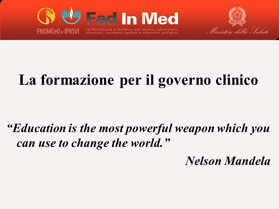La formazione per il governo clinico Education is the most powerful weapon which you can use to change the world. Nelson Mandela