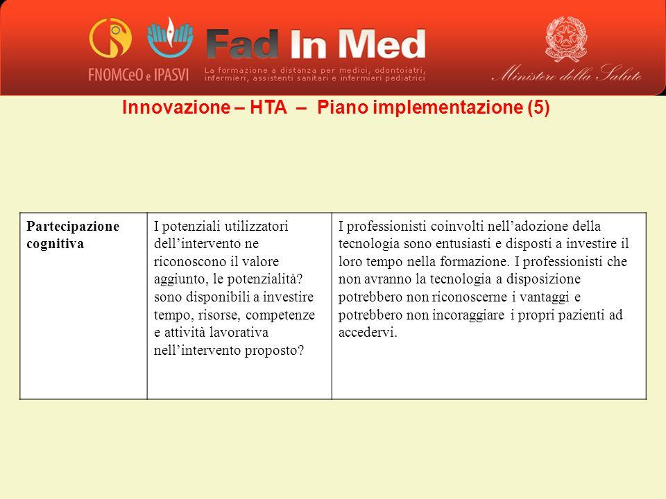 Innovazione – HTA – Piano implementazione (5) Partecipazione cognitiva I potenziali utilizzatori dellintervento ne riconoscono il valore aggiunto, le