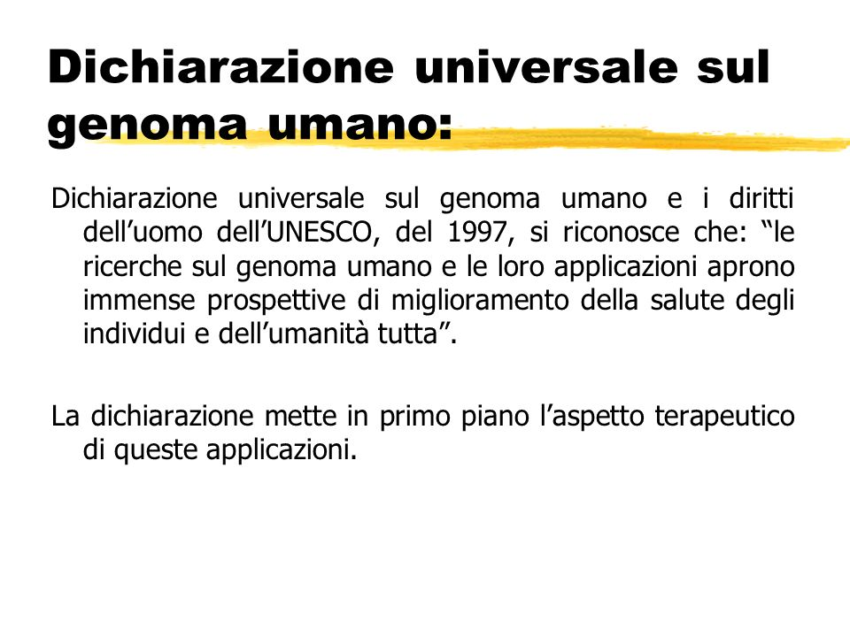Dichiarazione universale sul genoma umano e i diritti delluomo dellUNESCO, del 1997, si riconosce che: le ricerche sul genoma umano e le loro applicaz