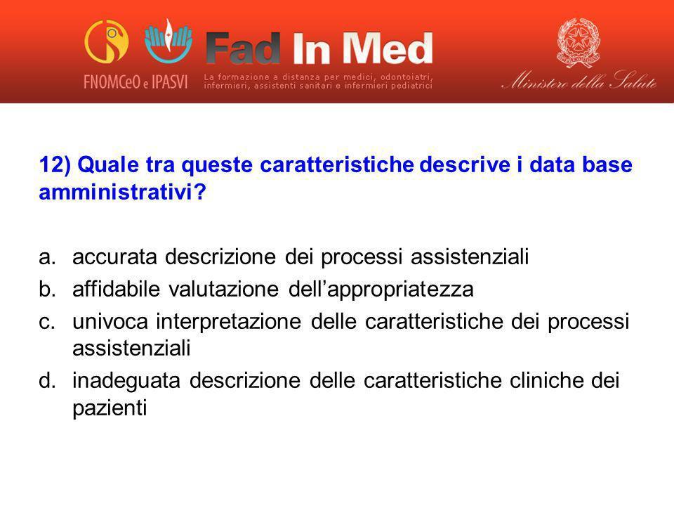 12) Quale tra queste caratteristiche descrive i data base amministrativi? a.accurata descrizione dei processi assistenziali b.affidabile valutazione d