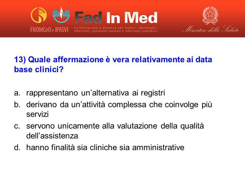 13) Quale affermazione è vera relativamente ai data base clinici? a.rappresentano unalternativa ai registri b.derivano da unattività complessa che coi