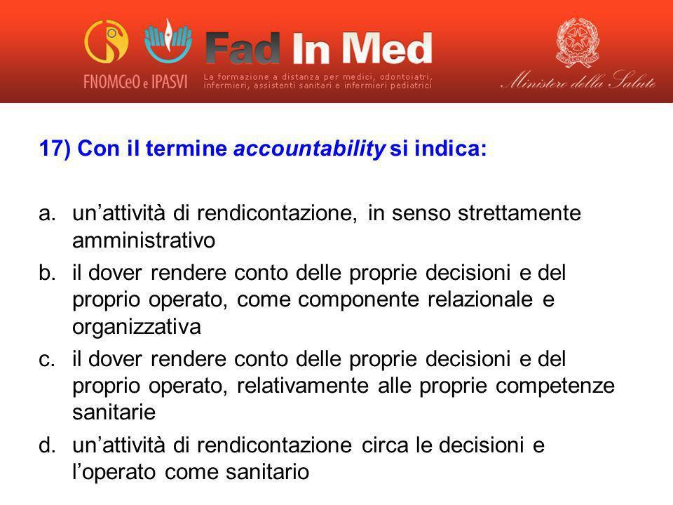 17) Con il termine accountability si indica: a.unattività di rendicontazione, in senso strettamente amministrativo b.il dover rendere conto delle prop