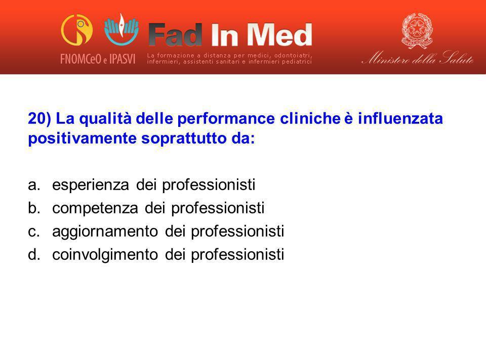 20) La qualità delle performance cliniche è influenzata positivamente soprattutto da: a.esperienza dei professionisti b.competenza dei professionisti