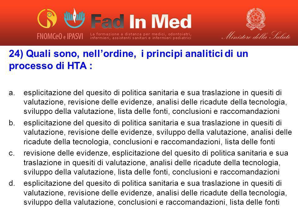 24) Quali sono, nellordine, i principi analitici di un processo di HTA : a.esplicitazione del quesito di politica sanitaria e sua traslazione in quesi