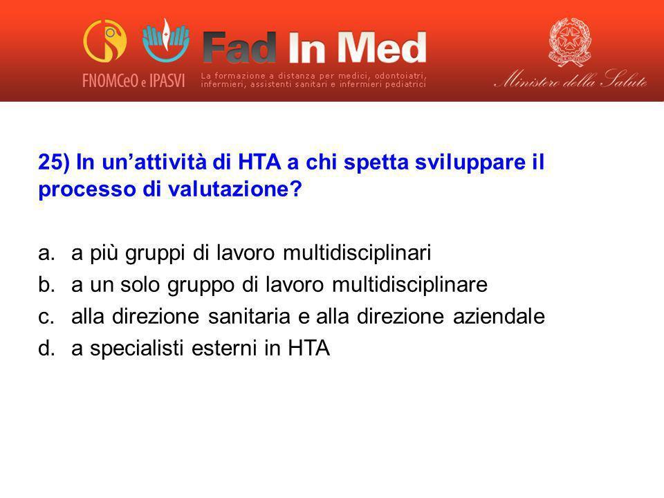 25) In unattività di HTA a chi spetta sviluppare il processo di valutazione? a.a più gruppi di lavoro multidisciplinari b.a un solo gruppo di lavoro m